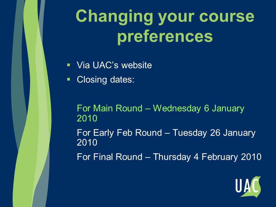 Changing your course preferences  Via UAC's website  Closing dates: For Main Round – Wednesday 6 January 2010 For Early Feb Round – Tuesday 26 Janua