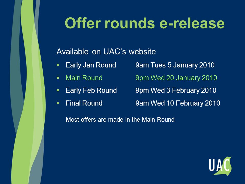 Offer rounds e-release Available on UAC's website  Early Jan Round9am Tues 5 January 2010  Main Round9pm Wed 20 January 2010  Early Feb Round9pm Wed 3 February 2010  Final Round9am Wed 10 February 2010 Most offers are made in the Main Round