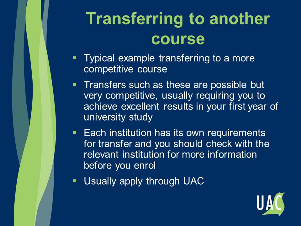 Transferring to another course  Typical example transferring to a more competitive course  Transfers such as these are possible but very competitive, usually requiring you to achieve excellent results in your first year of university study  Each institution has its own requirements for transfer and you should check with the relevant institution for more information before you enrol  Usually apply through UAC