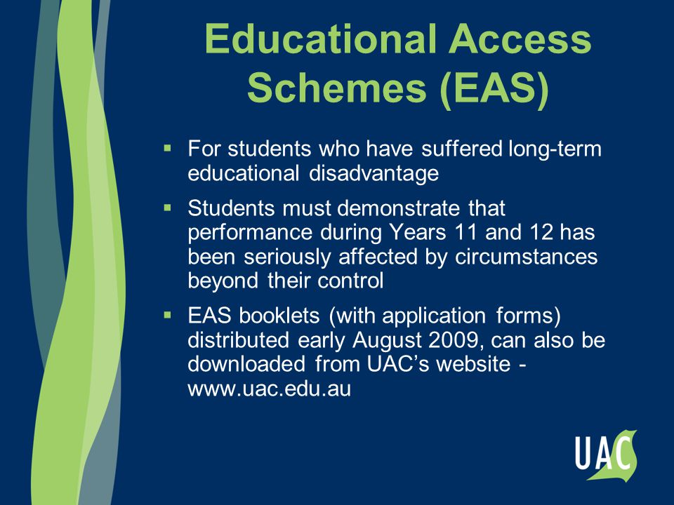 Educational Access Schemes (EAS)  For students who have suffered long-term educational disadvantage  Students must demonstrate that performance duri