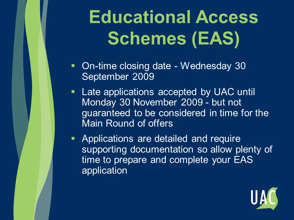 Educational Access Schemes (EAS)  On-time closing date - Wednesday 30 September 2009  Late applications accepted by UAC until Monday 30 November 200