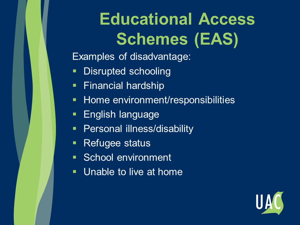 Educational Access Schemes (EAS) Examples of disadvantage:  Disrupted schooling  Financial hardship  Home environment/responsibilities  English la