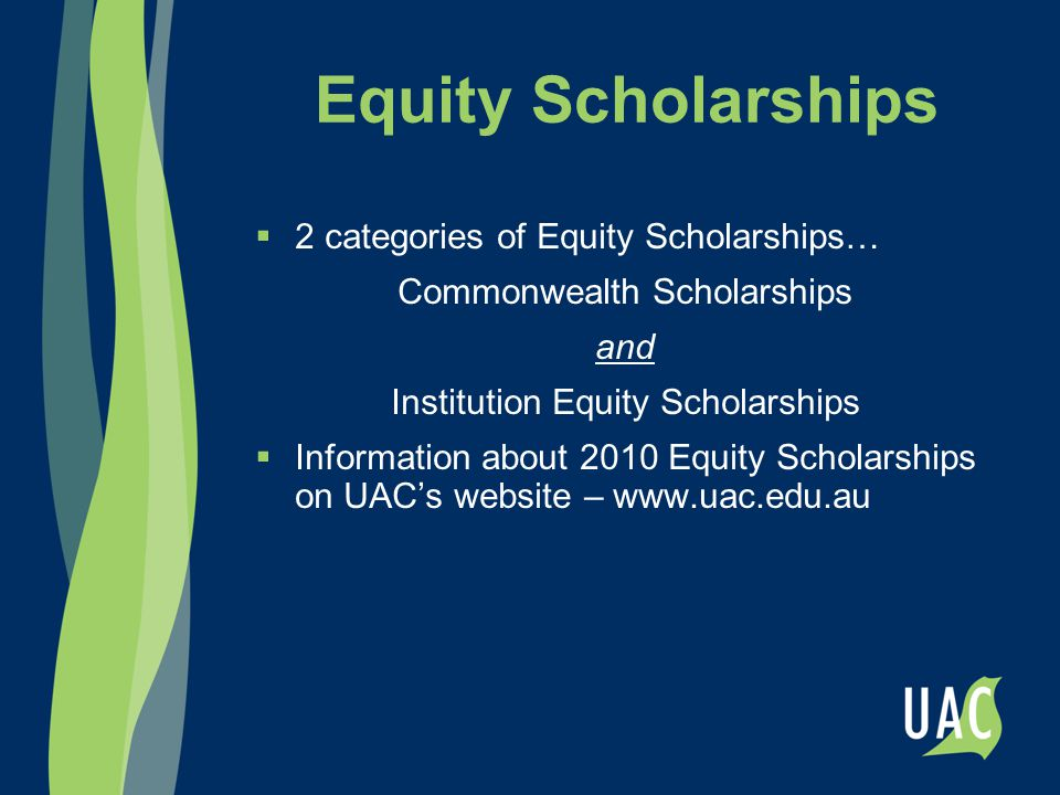 Equity Scholarships  2 categories of Equity Scholarships… Commonwealth Scholarships and Institution Equity Scholarships  Information about 2010 Equity Scholarships on UAC's website – www.uac.edu.au