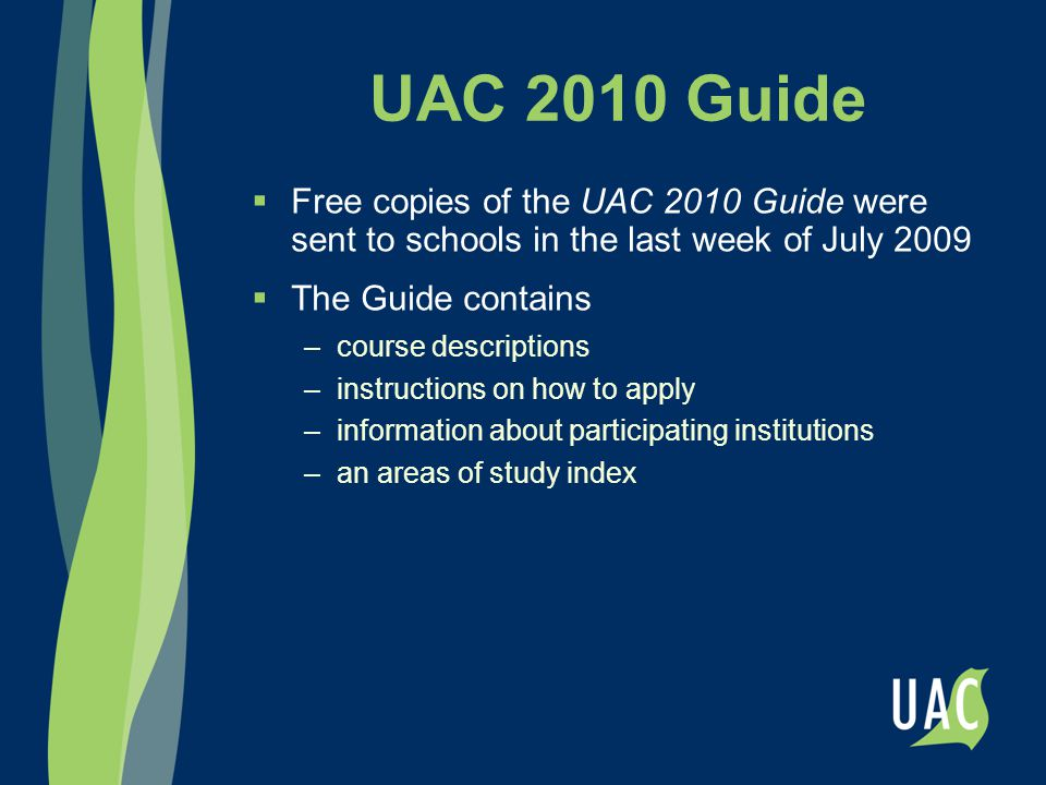 UAC 2010 Guide  Free copies of the UAC 2010 Guide were sent to schools in the last week of July 2009  The Guide contains –course descriptions –instructions on how to apply –information about participating institutions –an areas of study index