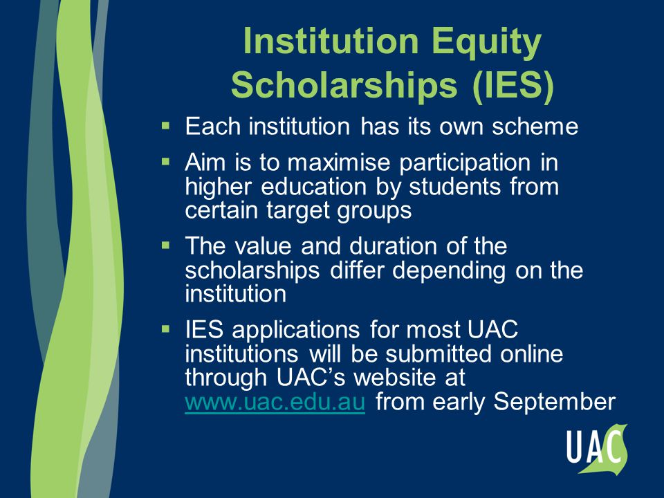 Institution Equity Scholarships (IES)  Each institution has its own scheme  Aim is to maximise participation in higher education by students from ce