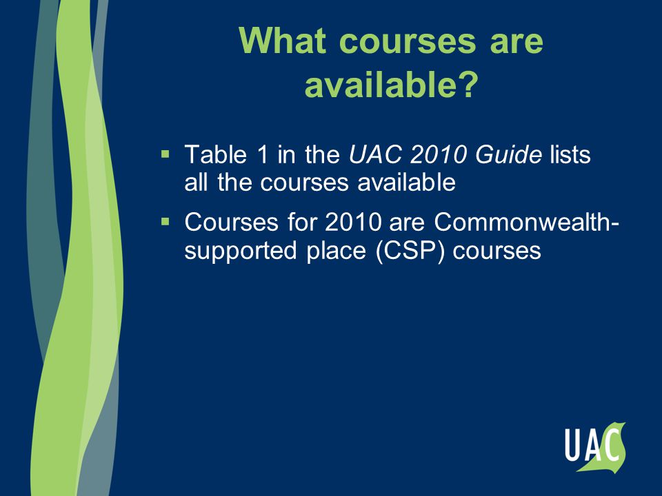 Commonwealth-supported place (CSP) courses  Previously known as HECS courses  Students pay only a student contribution, which is part of the cost of the course (the Australian Government pays the rest of the cost)  Only available to Australian citizens, New Zealand citizens and Australian permanent residents  HECS-HELP loan may be used to pay student contribution