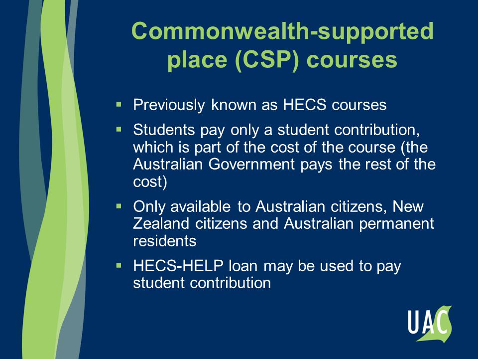 Commonwealth-supported place (CSP) courses  Previously known as HECS courses  Students pay only a student contribution, which is part of the cost of