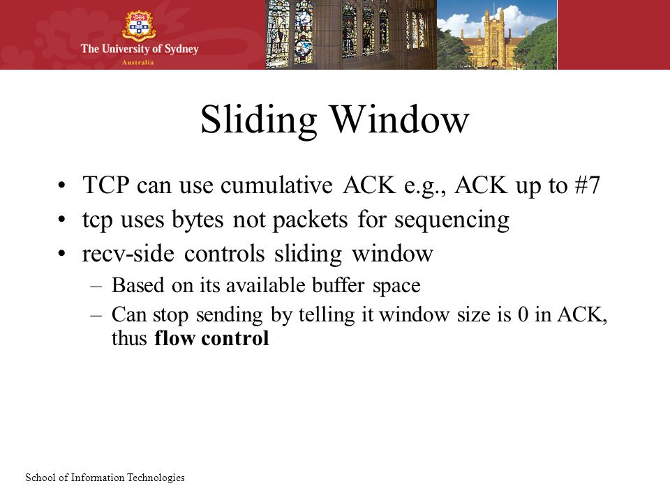School of Information Technologies Sliding Window TCP can use cumulative ACK e.g., ACK up to #7 tcp uses bytes not packets for sequencing recv-side co