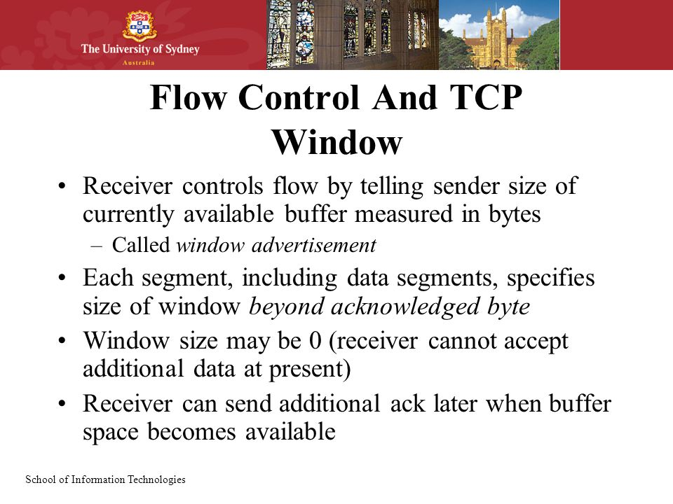 School of Information Technologies Flow Control And TCP Window Receiver controls flow by telling sender size of currently available buffer measured in