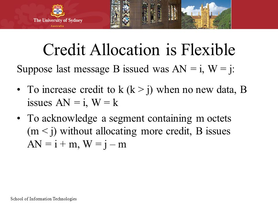 School of Information Technologies Credit Allocation is Flexible Suppose last message B issued was AN = i, W = j: To increase credit to k (k > j) when