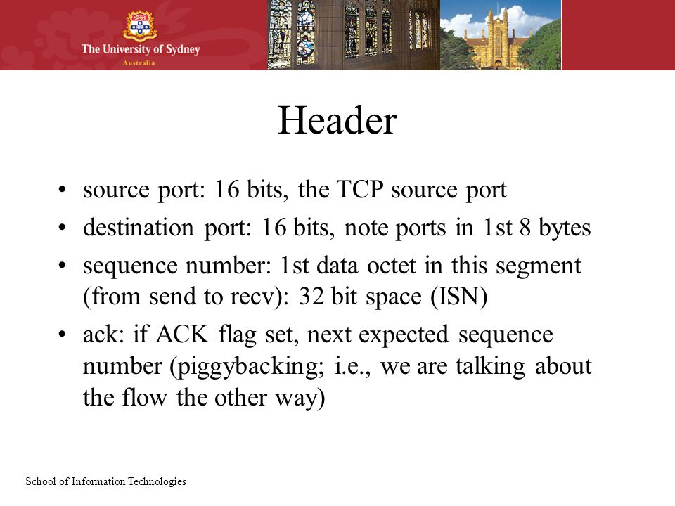 School of Information Technologies Header source port: 16 bits, the TCP source port destination port: 16 bits, note ports in 1st 8 bytes sequence number: 1st data octet in this segment (from send to recv): 32 bit space (ISN) ack: if ACK flag set, next expected sequence number (piggybacking; i.e., we are talking about the flow the other way)