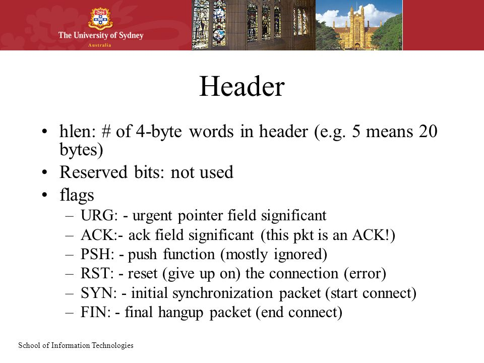 School of Information Technologies Header hlen: # of 4-byte words in header (e.g. 5 means 20 bytes) Reserved bits: not used flags –URG: - urgent point