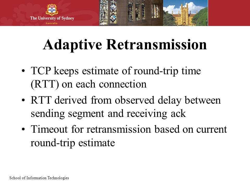 School of Information Technologies Adaptive Retransmission TCP keeps estimate of round-trip time (RTT) on each connection RTT derived from observed de