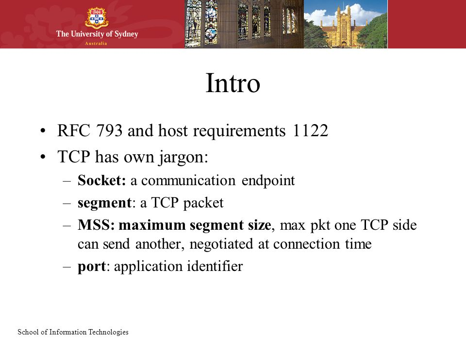 School of Information Technologies Intro RFC 793 and host requirements 1122 TCP has own jargon: –Socket: a communication endpoint –segment: a TCP pack