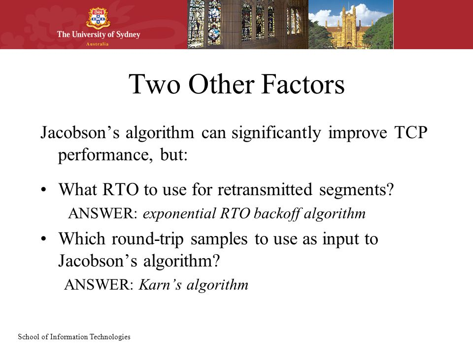 School of Information Technologies Two Other Factors Jacobson's algorithm can significantly improve TCP performance, but: What RTO to use for retransm