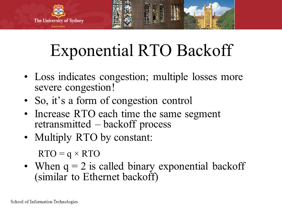 School of Information Technologies Exponential RTO Backoff Loss indicates congestion; multiple losses more severe congestion! So, it's a form of conge