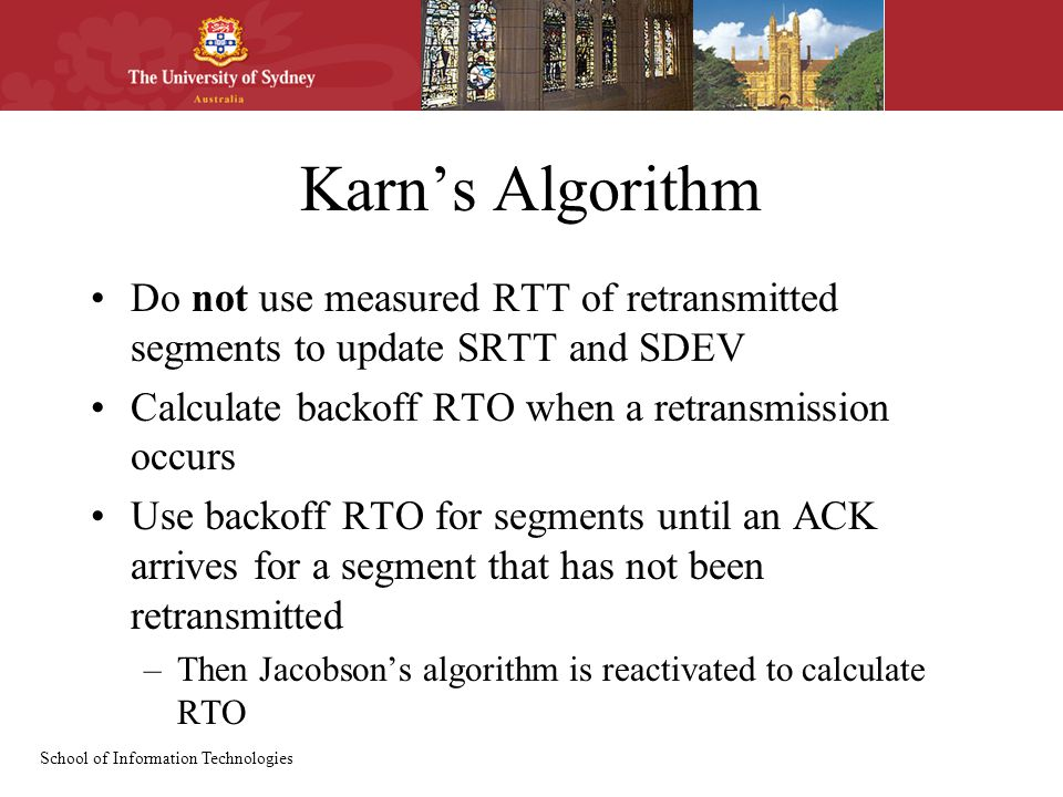 School of Information Technologies Karn's Algorithm Do not use measured RTT of retransmitted segments to update SRTT and SDEV Calculate backoff RTO wh