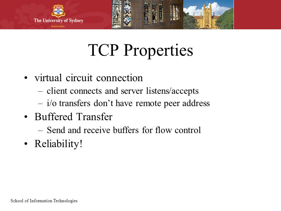 School of Information Technologies TCP Properties virtual circuit connection –client connects and server listens/accepts –i/o transfers don't have rem