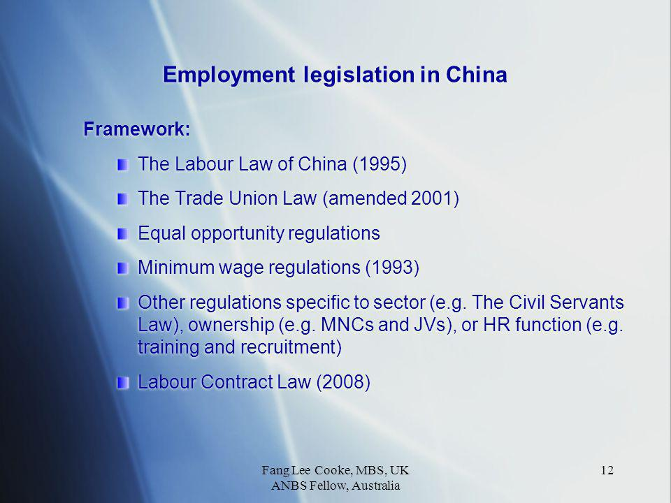 Fang Lee Cooke, MBS, UK ANBS Fellow, Australia 12 Employment legislation in China Framework: The Labour Law of China (1995) The Trade Union Law (amended 2001) Equal opportunity regulations Minimum wage regulations (1993) Other regulations specific to sector (e.g.