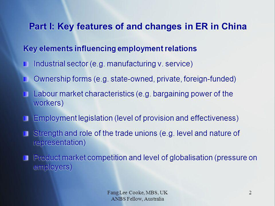 Fang Lee Cooke, MBS, UK ANBS Fellow, Australia 3 Traditional employment relations in the state sector in China A dominant sector (80% of all urban employment in 1970s to less than 24% in 2005) State-sponsored miniature society with extensive welfare and job- for-life Centralisation, formalisation and standardisation of personnel policies and practices (e.g.