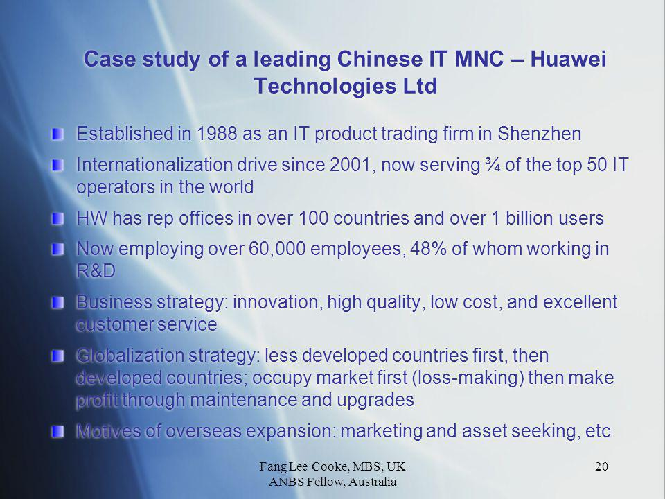 Fang Lee Cooke, MBS, UK ANBS Fellow, Australia 20 Case study of a leading Chinese IT MNC – Huawei Technologies Ltd Established in 1988 as an IT product trading firm in Shenzhen Internationalization drive since 2001, now serving ¾ of the top 50 IT operators in the world HW has rep offices in over 100 countries and over 1 billion users Now employing over 60,000 employees, 48% of whom working in R&D Business strategy: innovation, high quality, low cost, and excellent customer service Globalization strategy: less developed countries first, then developed countries; occupy market first (loss-making) then make profit through maintenance and upgrades Motives of overseas expansion: marketing and asset seeking, etc Established in 1988 as an IT product trading firm in Shenzhen Internationalization drive since 2001, now serving ¾ of the top 50 IT operators in the world HW has rep offices in over 100 countries and over 1 billion users Now employing over 60,000 employees, 48% of whom working in R&D Business strategy: innovation, high quality, low cost, and excellent customer service Globalization strategy: less developed countries first, then developed countries; occupy market first (loss-making) then make profit through maintenance and upgrades Motives of overseas expansion: marketing and asset seeking, etc