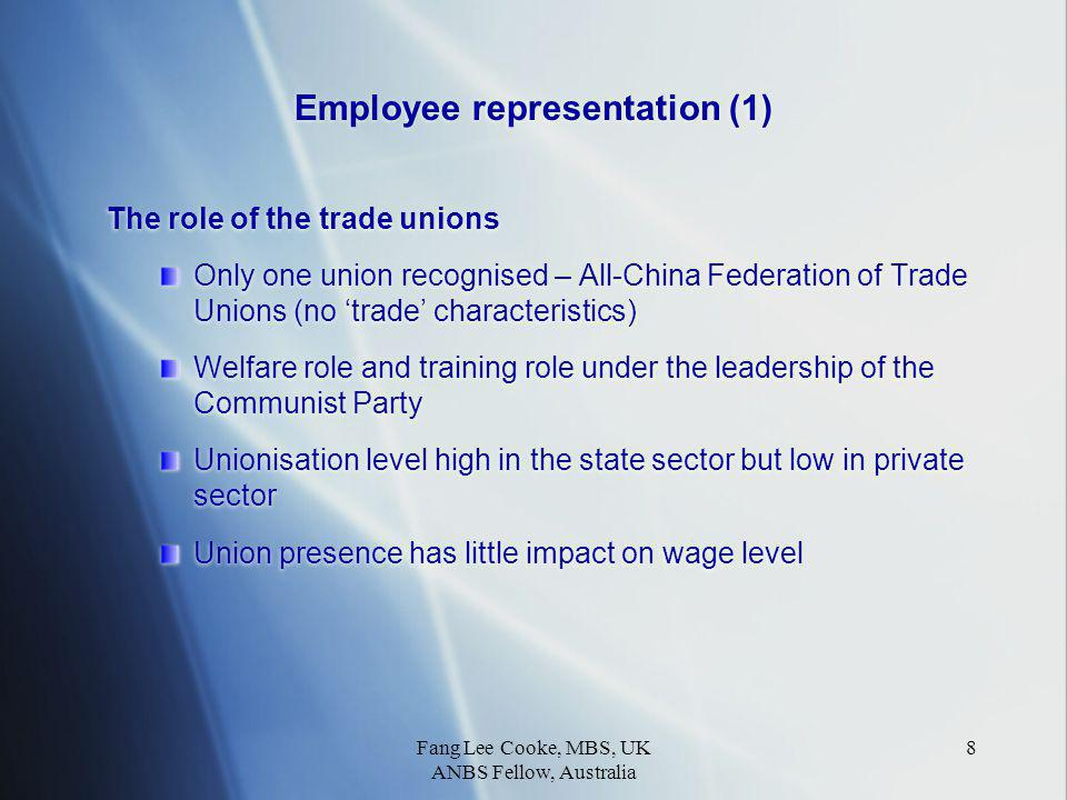 Fang Lee Cooke, MBS, UK ANBS Fellow, Australia 8 Employee representation (1) The role of the trade unions Only one union recognised – All-China Federation of Trade Unions (no 'trade' characteristics) Welfare role and training role under the leadership of the Communist Party Unionisation level high in the state sector but low in private sector Union presence has little impact on wage level The role of the trade unions Only one union recognised – All-China Federation of Trade Unions (no 'trade' characteristics) Welfare role and training role under the leadership of the Communist Party Unionisation level high in the state sector but low in private sector Union presence has little impact on wage level