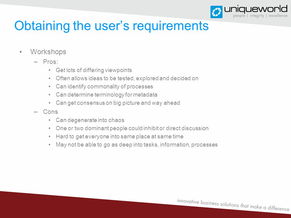 Obtaining the user's requirements Workshops –Pros: Get lots of differing viewpoints Often allows ideas to be tested, explored and decided on Can identify commonality of processes Can determine terminology for metadata Can get consensus on big picture and way ahead –Cons Can degenerate into chaos One or two dominant people could inhibit or direct discussion Hard to get everyone into same place at same time May not be able to go as deep into tasks, information, processes