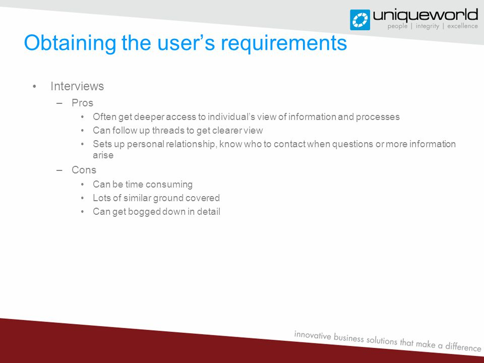 Obtaining the user's requirements Interviews –Pros Often get deeper access to individual's view of information and processes Can follow up threads to get clearer view Sets up personal relationship, know who to contact when questions or more information arise –Cons Can be time consuming Lots of similar ground covered Can get bogged down in detail