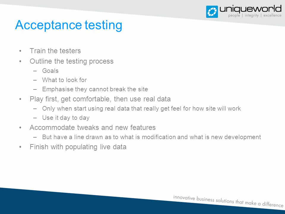 Acceptance testing Train the testers Outline the testing process –Goals –What to look for –Emphasise they cannot break the site Play first, get comfortable, then use real data –Only when start using real data that really get feel for how site will work –Use it day to day Accommodate tweaks and new features –But have a line drawn as to what is modification and what is new development Finish with populating live data
