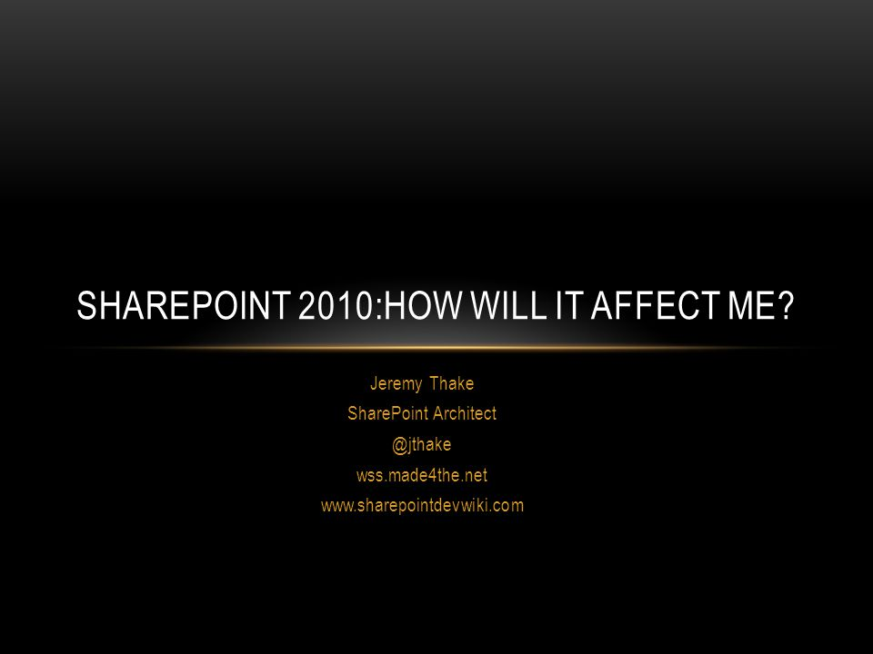 Jeremy Thake SharePoint Architect @jthake wss.made4the.net www.sharepointdevwiki.com SHAREPOINT 2010:HOW WILL IT AFFECT ME