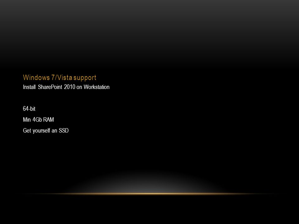 Windows 7/Vista support Install SharePoint 2010 on Workstation 64-bit Min 4Gb RAM Get yourself an SSD
