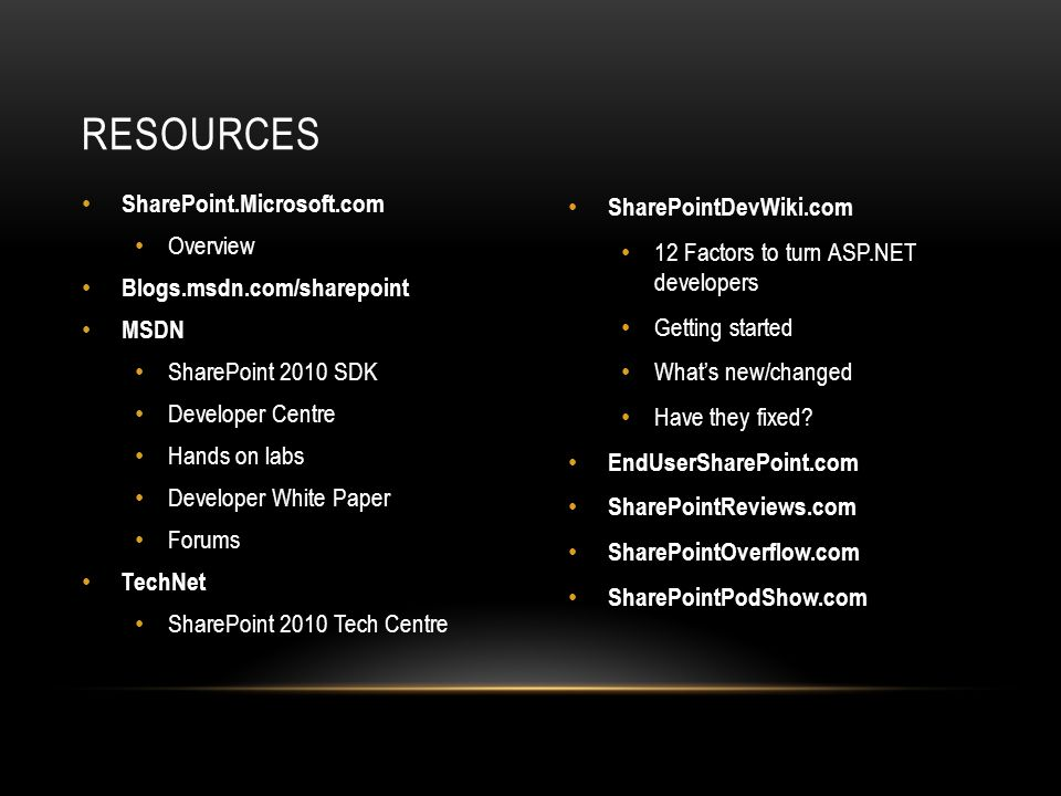 SharePoint.Microsoft.com Overview Blogs.msdn.com/sharepoint MSDN SharePoint 2010 SDK Developer Centre Hands on labs Developer White Paper Forums TechNet SharePoint 2010 Tech Centre SharePointDevWiki.com 12 Factors to turn ASP.NET developers Getting started What's new/changed Have they fixed.