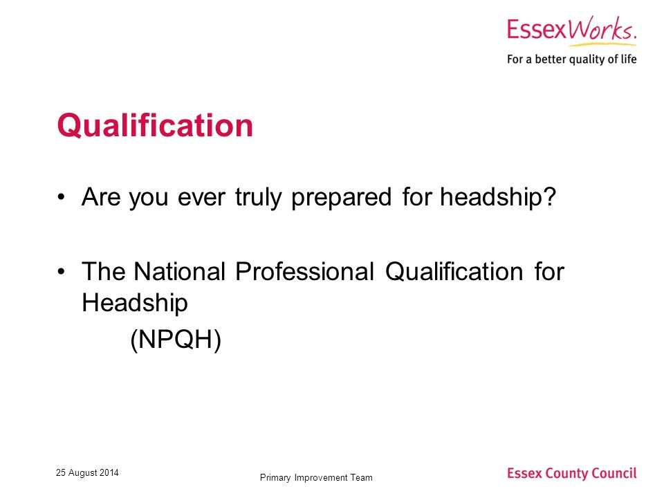 25 August 2014 Primary Improvement Team Qualification Are you ever truly prepared for headship.