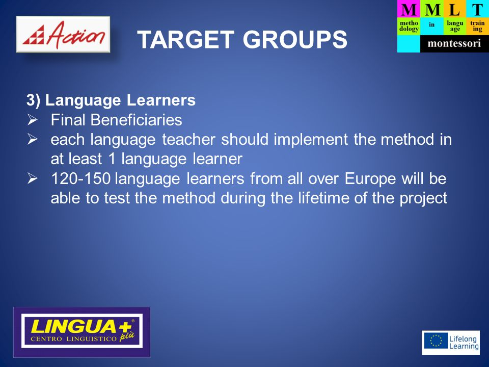 TARGET GROUPS 3) Language Learners  Final Beneficiaries  each language teacher should implement the method in at least 1 language learner  language learners from all over Europe will be able to test the method during the lifetime of the project