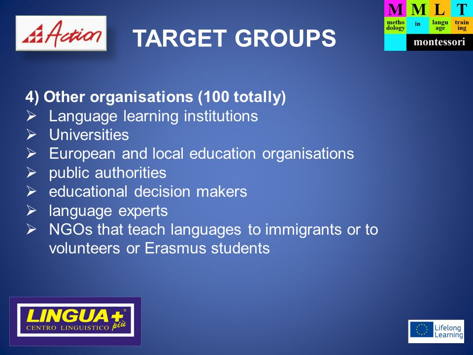 TARGET GROUPS 4) Other organisations (100 totally)  Language learning institutions  Universities  European and local education organisations  public authorities  educational decision makers  language experts  NGOs that teach languages to immigrants or to volunteers or Erasmus students