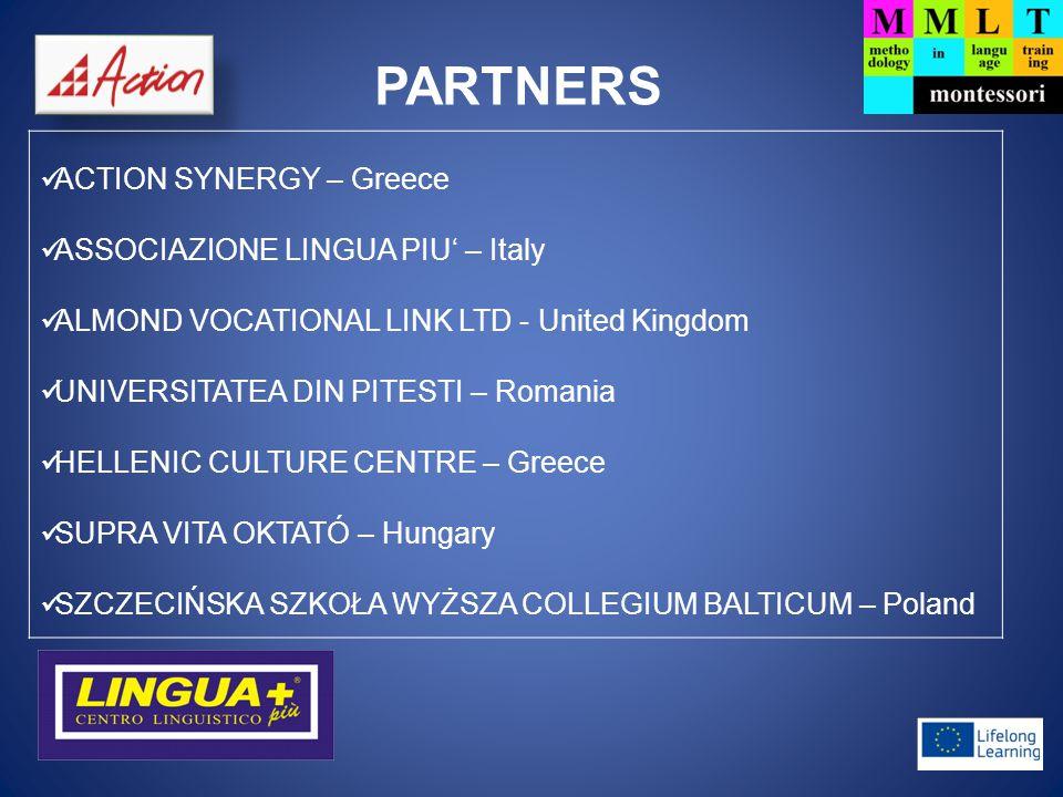 PARTNERS ACTION SYNERGY – Greece ASSOCIAZIONE LINGUA PIU' – Italy ALMOND VOCATIONAL LINK LTD - United Kingdom UNIVERSITATEA DIN PITESTI – Romania HELLENIC CULTURE CENTRE – Greece SUPRA VITA OKTATÓ – Hungary SZCZECIŃSKA SZKOŁA WYŻSZA COLLEGIUM BALTICUM – Poland