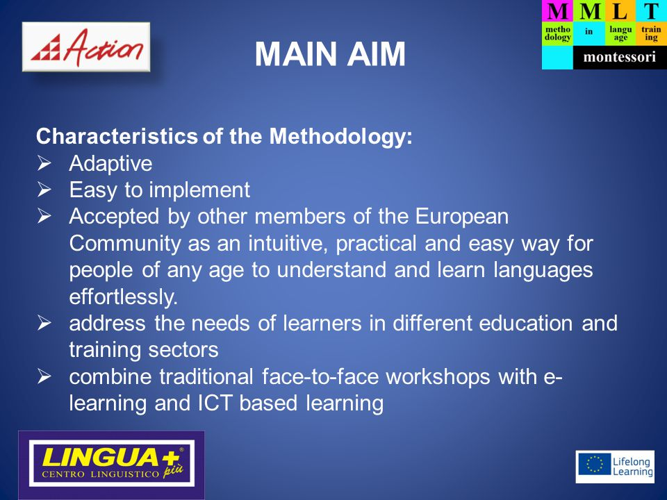 MAIN AIM Characteristics of the Methodology:  Adaptive  Easy to implement  Accepted by other members of the European Community as an intuitive, practical and easy way for people of any age to understand and learn languages effortlessly.