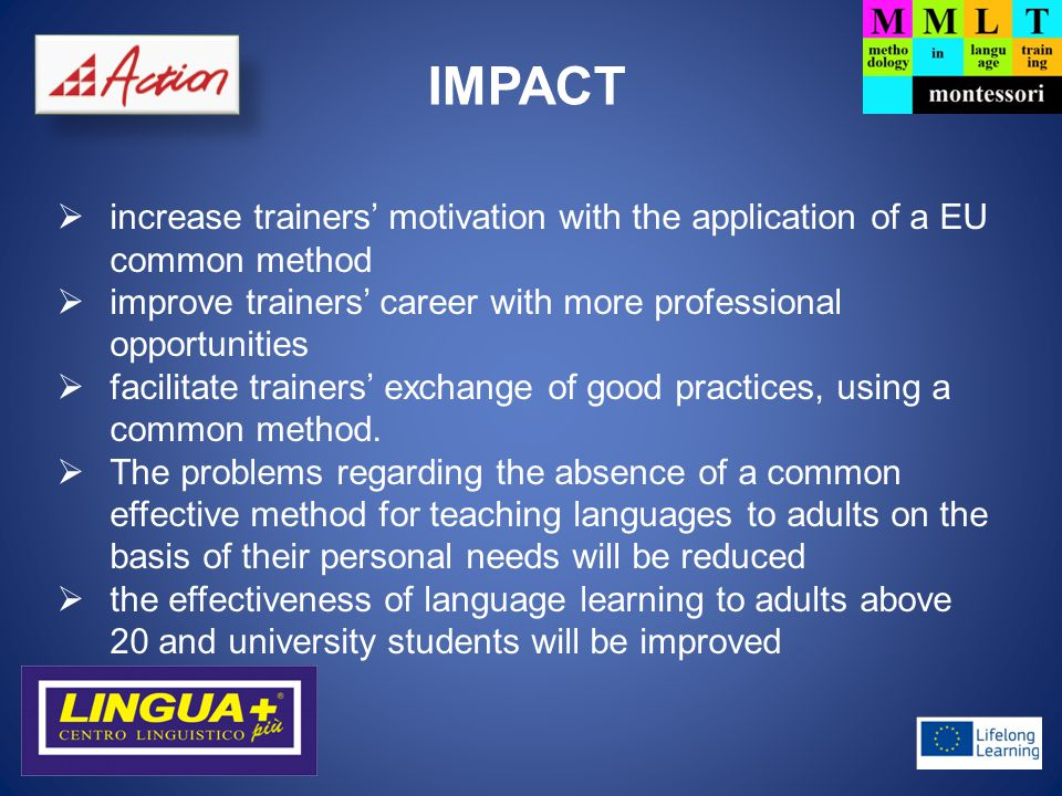 TARGET GROUPS 1)Language Teachers  language teachers that are teaching adults or university students  they will learn: how to implement the Montessori method in language learning how to organise the course on the basis of the individual characteristics of each learner how to organise the assessment  Training of 10-15 language teachers offline in each country (60-90 in the whole consortium)  Training of 60 language teachers online