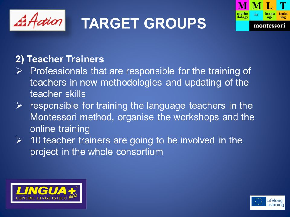 TARGET GROUPS 3) Language Learners  Final Beneficiaries  each language teacher should implement the method in at least 1 language learner  120-150 language learners from all over Europe will be able to test the method during the lifetime of the project