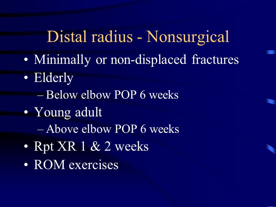 Distal radius - Nonsurgical Minimally or non-displaced fractures Elderly –Below elbow POP 6 weeks Young adult –Above elbow POP 6 weeks Rpt XR 1 & 2 we
