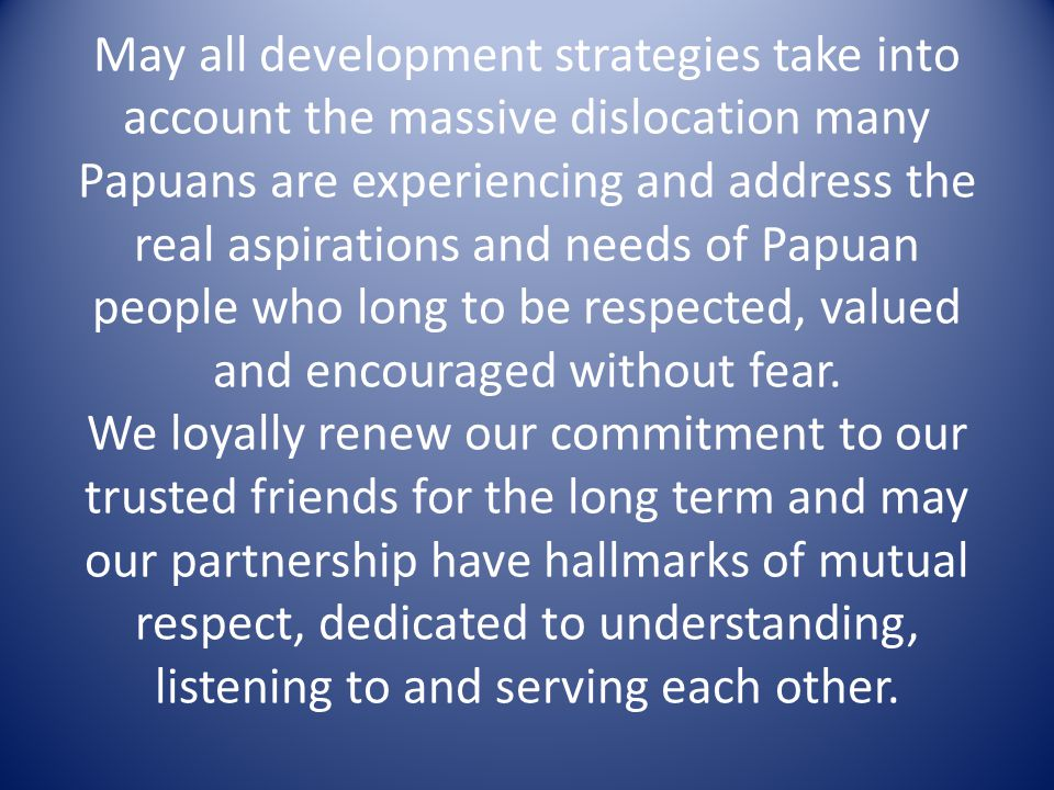 May all development strategies take into account the massive dislocation many Papuans are experiencing and address the real aspirations and needs of P