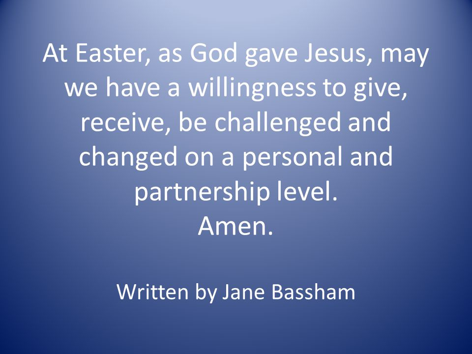At Easter, as God gave Jesus, may we have a willingness to give, receive, be challenged and changed on a personal and partnership level. Amen. Written