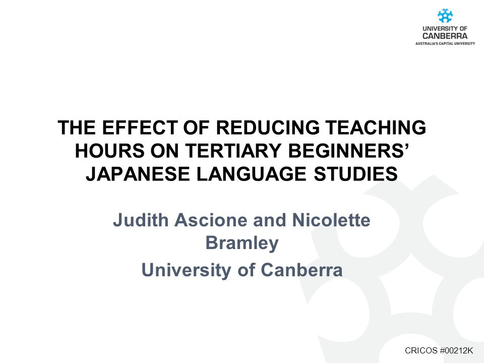 CRICOS #00212K THE EFFECT OF REDUCING TEACHING HOURS ON TERTIARY BEGINNERS' JAPANESE LANGUAGE STUDIES Judith Ascione and Nicolette Bramley University of Canberra
