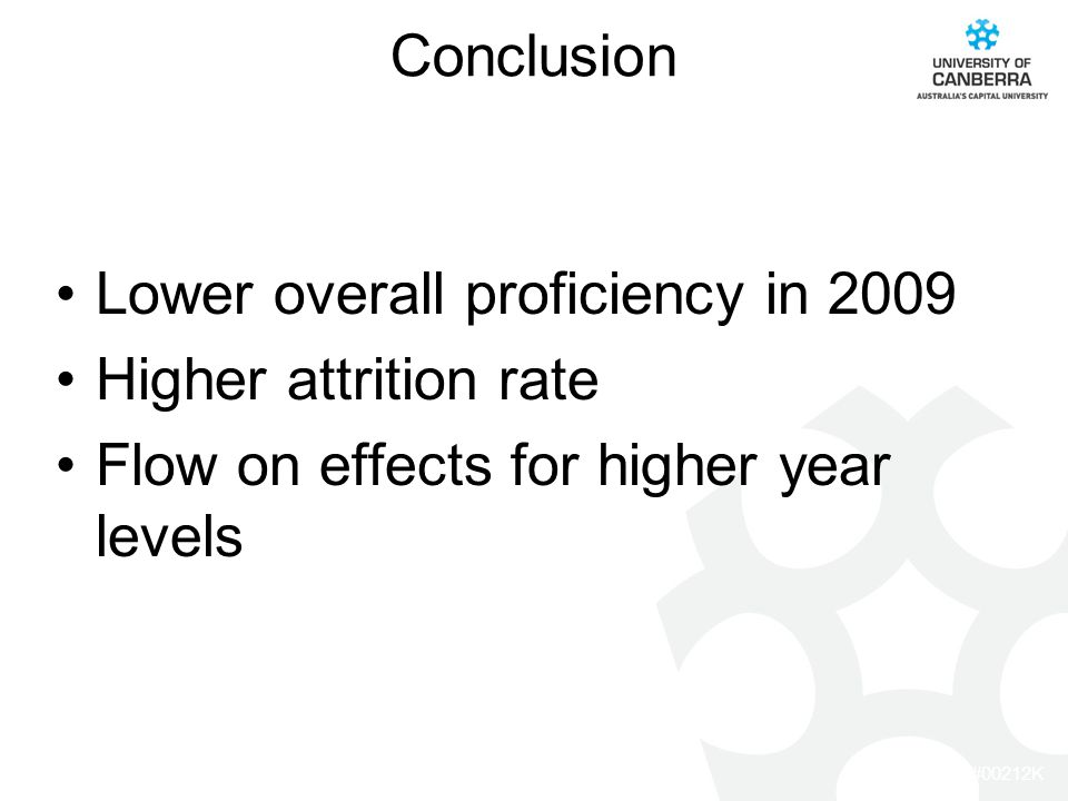 CRICOS #00212K Conclusion Lower overall proficiency in 2009 Higher attrition rate Flow on effects for higher year levels