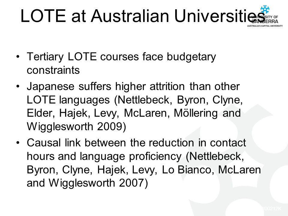 CRICOS #00212K LOTE at Australian Universities Tertiary LOTE courses face budgetary constraints Japanese suffers higher attrition than other LOTE languages (Nettlebeck, Byron, Clyne, Elder, Hajek, Levy, McLaren, Möllering and Wigglesworth 2009) Causal link between the reduction in contact hours and language proficiency (Nettlebeck, Byron, Clyne, Hajek, Levy, Lo Bianco, McLaren and Wigglesworth 2007)