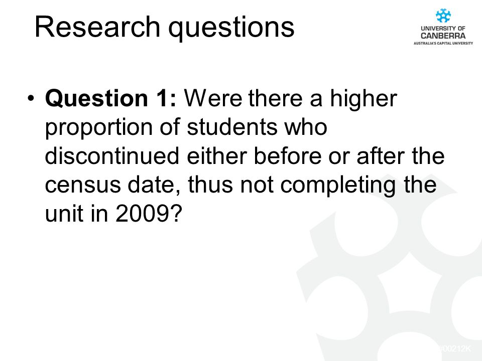 CRICOS #00212K Research questions Question 1: Were there a higher proportion of students who discontinued either before or after the census date, thus not completing the unit in 2009