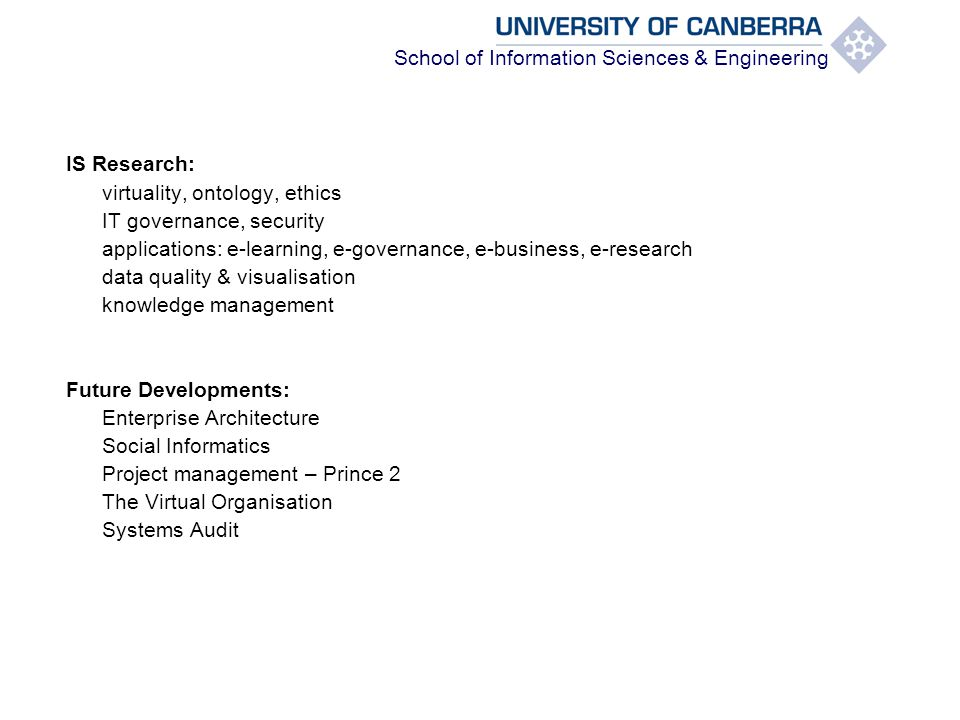School of Information Sciences & Engineering IS Research: virtuality, ontology, ethics IT governance, security applications: e-learning, e-governance, e-business, e-research data quality & visualisation knowledge management Future Developments: Enterprise Architecture Social Informatics Project management – Prince 2 The Virtual Organisation Systems Audit