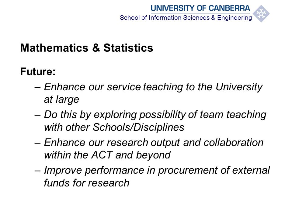 School of Information Sciences & Engineering Mathematics & Statistics Future: –Enhance our service teaching to the University at large –Do this by exploring possibility of team teaching with other Schools/Disciplines –Enhance our research output and collaboration within the ACT and beyond –Improve performance in procurement of external funds for research