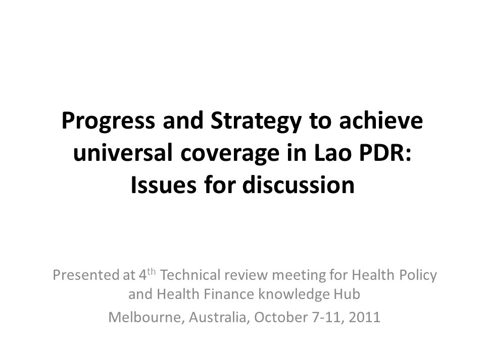 Progress and Strategy to achieve universal coverage in Lao PDR: Issues for discussion Presented at 4 th Technical review meeting for Health Policy and Health Finance knowledge Hub Melbourne, Australia, October 7-11, 2011