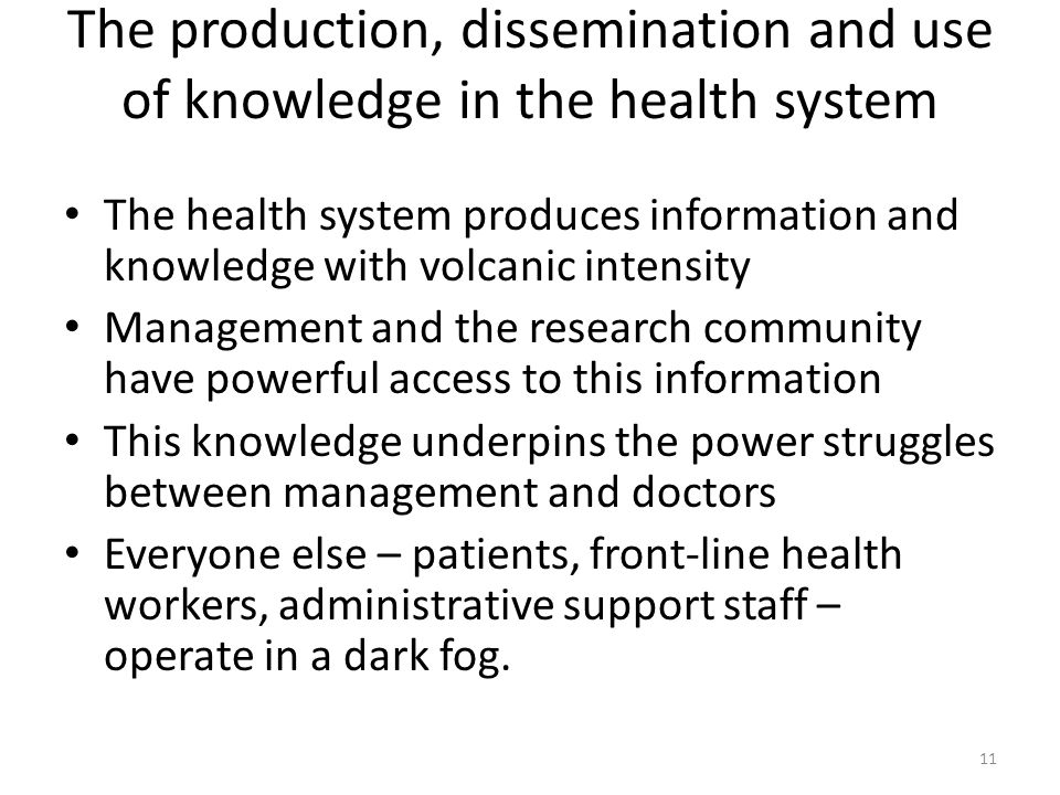 The production, dissemination and use of knowledge in the health system The health system produces information and knowledge with volcanic intensity Management and the research community have powerful access to this information This knowledge underpins the power struggles between management and doctors Everyone else – patients, front-line health workers, administrative support staff – operate in a dark fog.